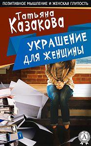Татьяна Казакова - Украшение для женщины
