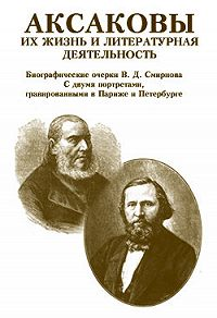 В. Д. Смирнов - Аксаковы. Их жизнь и литературная деятельность
