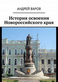 Андрей Александрович Варов -История освоения Новороссийскогокрая