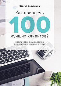 Сергей Вельтищев -Как привлечь 100лучших клиентов?
