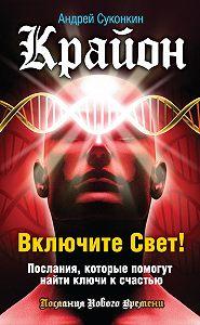 Андрей Суконкин -Крайон. Включите Свет! Послания, которые помогут найти ключи к счастью