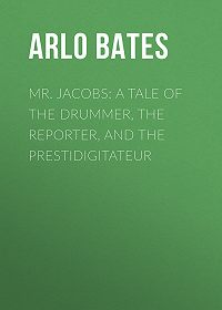 Arlo Bates -Mr. Jacobs: A Tale of the Drummer, the Reporter, and the Prestidigitateur
