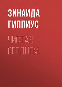 Зинаида Николаевна Гиппиус -Чистая сердцем