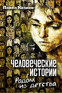 Павел Казиев -Человеческие истории. Родом из детства