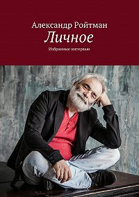 Александр Ройтман -Личное. Избранные интервью