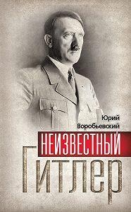 Юрий Воробьевский -Неизвестный Гитлер