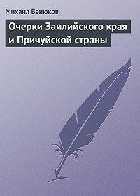 Михаил Венюков -Очерки Заилийского края и Причуйской страны