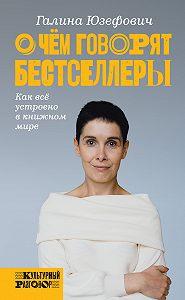 Галина Юзефович -О чем говорят бестселлеры. Как всё устроено в книжном мире