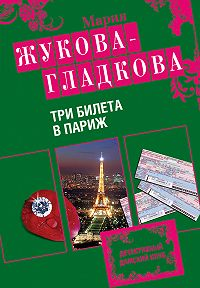Мария Жукова-Гладкова -Три билета в Париж