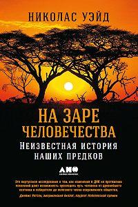 Николас Уэйд -На заре человечества: Неизвестная история наших предков