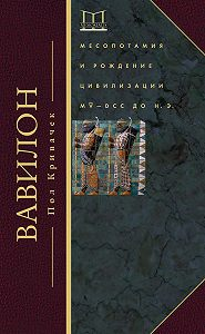 Пол Кривачек -Вавилон. Месопотамия и рождение цивилизации. MV–DCC до н. э.