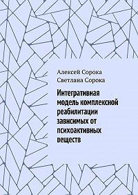 Алексей Сорока -Интегративная модель комплексной реабилитации зависимых от психоактивных веществ