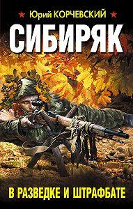 Юрий Корчевский - Сибиряк. В разведке и штрафбате