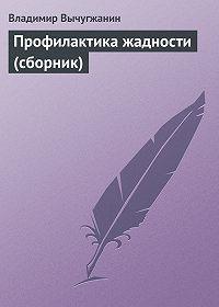 Владимир Вычугжанин -Профилактика жадности (сборник)