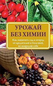 Надежда Севостьянова -Урожай без химии. Как защитить сад и огород от вредителей и болезней, не навредив себе