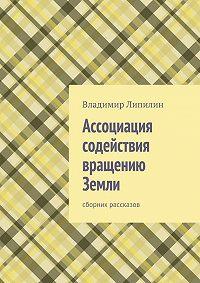 Владимир Липилин -Ассоциация содействия вращению Земли. Сборник рассказов
