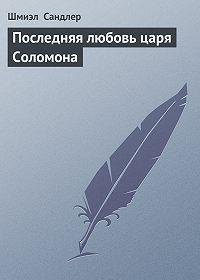 Шмиэл Сандлер - Последняя любовь царя Соломона