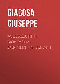Giuseppe Giacosa -Acquazzoni in montagna: Commedia in due atti