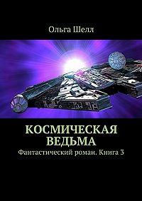 Ольга Шелл -Космическая ведьма. Фантастический роман. Книга3