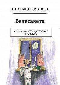 Антонина Романова -Велесавета. Сказка о настоящих тайнах прошлого