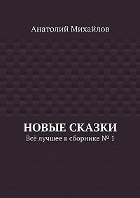 Анатолий Михайлов -Новые сказки. Всё лучшее всборнике № 1