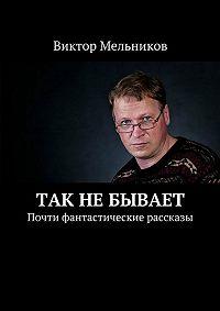 Виктор Мельников -Так не бывает. Почти фантастические рассказы