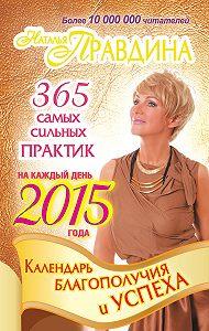 Наталия Правдина -Календарь благополучия и успеха на каждый день 2015 года. 365 самых сильных практик