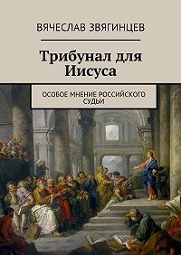 Вячеслав Звягинцев - Трибунал для Иисуса. Особое мнение российского судьи