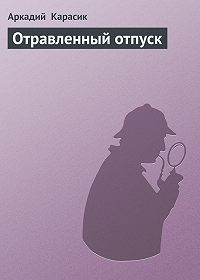 Аркадий Карасик -Отравленный отпуск