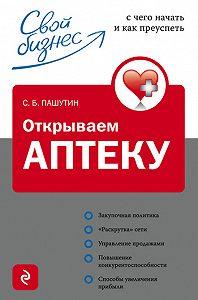 Сергей Борисович Пашутин -Открываем аптеку: с чего начать и как преуспеть