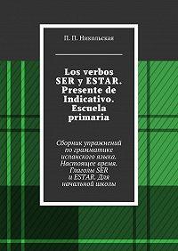П. Никольская -Los verbos SER y ESTAR. Presente de Indicativo. Escuela primaria. Сборник упражнений пограмматике испанского языка. Настоящее время. Глаголы SER иESTAR. Для начальной школы