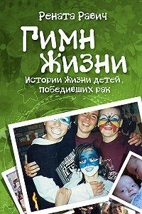 Р. Д. Равич - Гимн жизни. Истории жизни детей, победивших рак