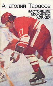 Анатолий Тарасов - Настоящие мужчины хоккея