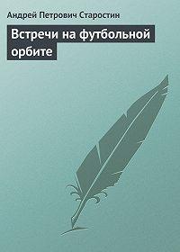 Андрей Старостин - Встречи на футбольной орбите