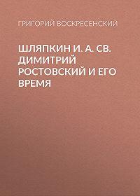 Григорий Воскресенский -Шляпкин И. А. Св. Димитрий Ростовский и его время