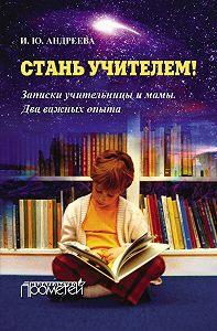 Ирина Андреева -Стань учителем! Записки учительницы и мамы. Два важных опыта