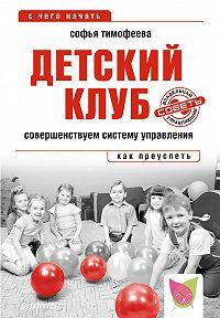 Софья Тимофеева -Детский клуб. Совершенствуем систему управления