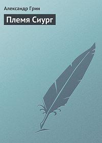 Александр Грин - Племя Сиург
