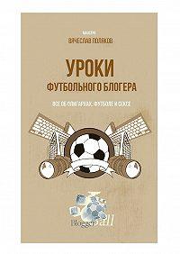 Вячеслав Поляков -Уроки футбольного блогера. Все оболигархах, футболе исексе