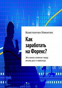 Константин Никитин - Как заработать наФорекс?