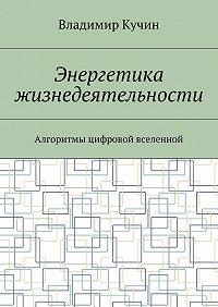 Владимир Кучин -Энергетика жизнедеятельности. Алгоритмы цифровой вселенной