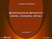 Станислав Махов - Безопасность личности: основы, принципы, методы