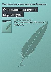 Максимилиан Александрович Волошин -О возможных путях скульптуры