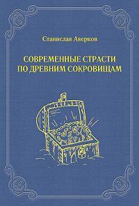 Станислав Аверков -Современные страсти по древним сокровищам