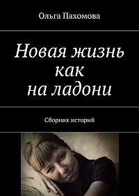 Ольга Пахомова -Новая жизнь как наладони. Сборник историй