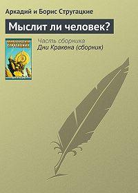 Аркадий и Борис Стругацкие - Мыслит ли человек?