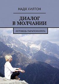 Надя Хилтон -Диалог в молчании. Исповедь парапсихолога