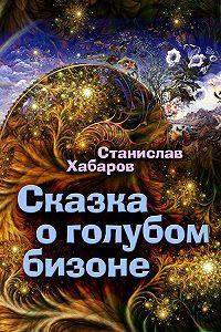 Станислав Хабаров -Сказка о голубом бизоне