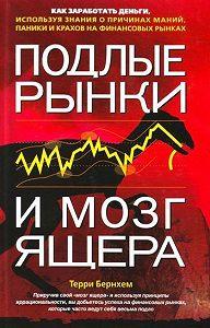 Терри Бернхем -Подлые рынки и мозг ящера: Как заработать деньги, используя знания о причинах маний, паники и крахов на финансовых рынках