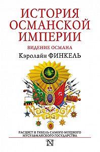 Кэролайн Финкель -История Османской империи. Видение Османа